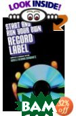 Start and Run Your Own Record Label, Revised and Expanded Edition 