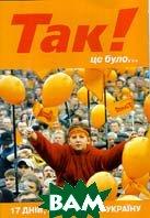 Так! Це було... 17 днів, які змінили Україну.  Щирін Ю.,Щиріна О. купить