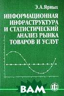 Информационная инфраструктура и статистический анализ рынка товаров и услуг  Ярных Э.А. купить