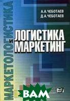 Логистика и маркетинг (Маркетингологистика)  Чеботаев А.А., Чеботаев Д.А.  купить