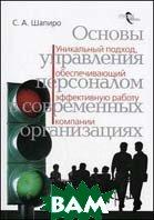 Основы управления персоналом в современных организациях: уникальный подход, обеспечивающий эффективную работу компаний  Шапиро С.А.  купить