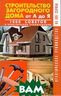 Строительство загородного дома от А до Я: 1000 советов и практических рекомендации   купить