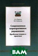 Современное корпоративное управление: Проблемы теории и практики  Орехов С.А., Селезнев В.А. купить