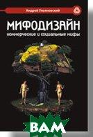 Мифодизайн: коммерческие и социальные мифы  Ульяновский А. В. купить