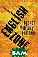 English Zone: Spoken; Military; Business: Книга для начального чтения на английском языке  Голденков М.А. купить