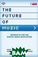 The Future of Music : Manifesto for the Digital Music Revolution  Dave Kusek, Gerd Leonhard купить