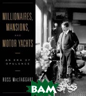 Millionaires, Mansions, and Motor Yachts: An Era of Opulence / ����������, �������� � �������� ����. ��� �������  Ross MacTaggart  ������