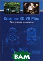 Компас 3D V6 Plus. Практическое руководство + CD  Потемкин А.  купить