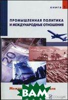 Промышленная политика и международные отношения.Том 1. Международная торговля. Сборник статей   купить