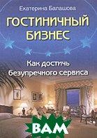 Гостиничный бизнес. Как достичь безупречного сервиса. 2-е издание  Е. Балашова купить