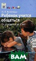 Ребенок учится общаться: От рождения до 5 лет  Филиппова Ю.В. купить