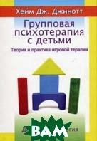 Групповая психотерапия с детьми. Теория и практика игровой терапии.   Хейм Дж. Джинотт купить