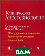 Клиническая анестезиология.  Книга 1. Оборудование и мониторинг. Регионарная анестезия. Лечение боли  Морган Дж. купить