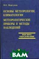 Основы метеорологии, климатологии. Метеорологические приборы и методы наблюдения  Моргунов В.К. купить
