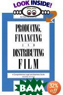 Producing, Financing, and Distributing Film : A Comprehensive Legal and Business Guide 