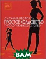 Простое колдовство: типология женского успеха  Вестфаль С.  купить