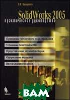 SolidWorks 2005. Практическое руководство  Прохоренко В.П.  купить