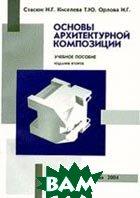 Основы архитектурной композиции.  Стасюк Н.Г., Киселева Т.Ю., Орлова И.Г. купить