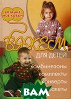 Вяжем для детей: комбинезоны, комплекты, конверты, жакеты  Форбс И. купить