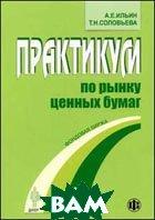 Практикум по рынку ценных бумаг.   Соловьева Т.Н., Ильин А.Е.  купить