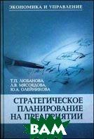 Стратегическое планирование на предприятии  Олейникова Ю.А., Мясоедова Л.В., Любанова Т.П.  купить