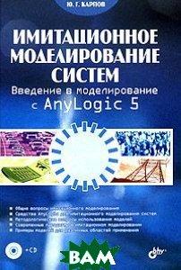 Имитационное моделирование систем. Введение в моделирование с AnyLogic 5 + CD  Карпов Ю.  купить