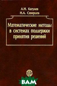 Математические методы в системах поддержки принятия решений.  Северцев Н.А., Катулев А.Н.  купить
