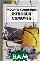Модная коллекция женских сумочек. Руководство к действию: готовые выкройки и схемы.  Мальцева  Т.Г. купить