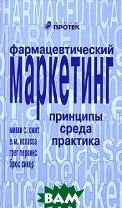 ���������������� ���������: ��������,�����,�������� / Pharmaceutical Marketing: Principles, Environment, and Practice  ���� �.�., ������� �.�. / Mickey C. Smith, E. M. Kolassa ������