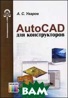 AutoCAD для конструкторов.  Уваров А.С. купить