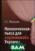 Неоконченная пьеса для `оранжевой` Украины. По следам событий  Жильцов С.С. купить