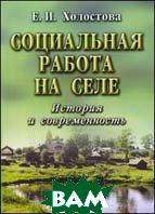 Социальная работа на селе: История и современность, 2-е издание  Холостова Е.И. купить