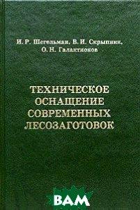 Техническое оснащение современных лесозаготовок  Шегельман И.Р., Скрыпник  В.И. купить