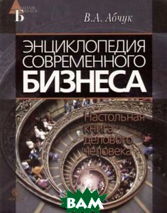 Энциклопедия современного бизнеса. Настольная книга делового человека  Абчук В. А. купить