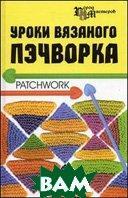 Уроки вязаного пэчворка  Суздальцева Т.В.  купить
