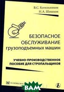Безопасное обслуживание грузоподъемных машин  В. С. Котельников, Н. А. Шишков  купить
