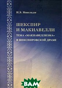 Шекспир и Макиавелли: тема `макиавеллизма` в шекспировсской драме  Микеладзе Н.Э.  купить