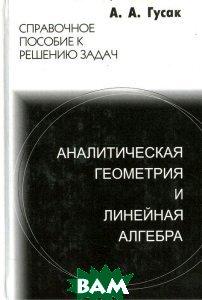 Аналитическая геометрия и линейная алгебра 4-е издание  Гусак А.А. купить