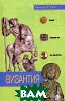 Византия. Быт, религия, культура  Райс Т.Т купить
