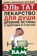 Лекарство для души: древние истины о здоровье и счастье 2-е издание  Тат Э. купить
