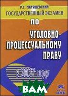 Государственный экзамен по уголовно-процессуальному праву в 2007 году  Матушевский Р.Г.  купить