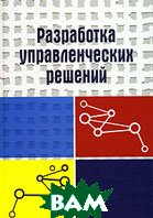 Разработка управленческих решений. 2-е издание, переработанное и дополненное.   Ю. Г. Учитель, А. И. Терновой, К. И. Терновой купить
