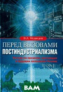 Перед вызовами постиндустриализма:  Взгляд на прошлое, настоящее и будущее экономики России.  Медведев В.А. купить