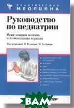 Руководство по педиатрии Серия: Практическая медицина    М.Роджерс, М.Хелфаер купить