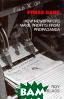 Press Gang: The True Story of How Papers Make Profits from Propaganda  Roy Greenslade ������