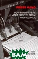 Press Gang: The True Story of How Papers Make Profits from Propaganda  Roy Greenslade купить