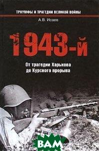 1943-й...От трагедии Харькова до Курского прорыва  Исаев А.В. купить