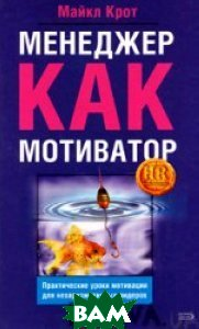 Менеджер как мотиватор: практические уроки мотивации для нехаризматичных лидеров  Крот М. купить