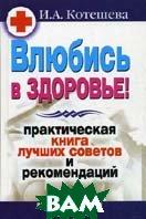 Влюбись в здоровье! Практическая книга лучших советов и рекомендаций  Котешева И.А. купить