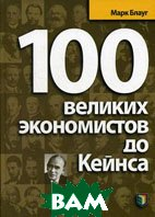 100 великих экономистов до Кейнса. / Great Economists before Keynes: An Introduction to the Lives and Works of One Hundred Great Economists of the Past . Библиотека `Экономической школы` 